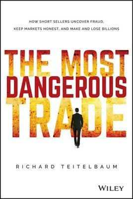 The Most Dangerous Trade : How Short Sellers Uncover Fraud, Keep Markets Honest, and Make and Lose Billions