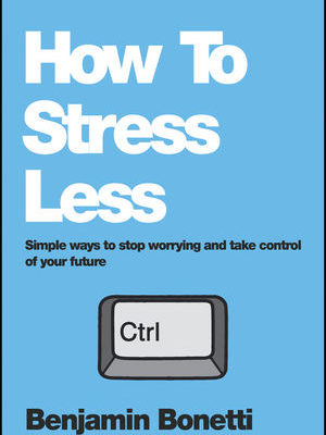 How to Stress Less   Simple Ways to Stop Worrying and Take Control of Your Future