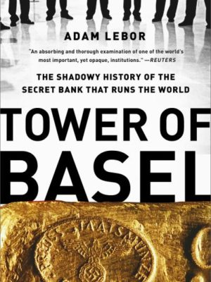 Tower of Basel. The Shadowy History of the Secret Bank That Runs the World