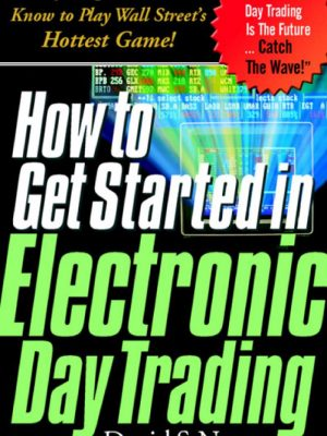 How to Get Started in Electronic Day Trading: Everything You Need to Know to Play Wall Street's Hottest Game